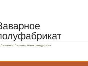 Заварное полуфабрикат Кабанцова Галина Александровна
