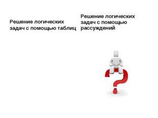Решение логических задач с помощью таблиц Решение логических задач с помощью