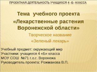 Тема учебного проекта «Лекарственные растения Воронежской области» Творческое