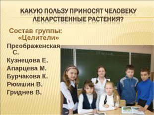 Состав группы: «Целители» Преображенская С. Кузнецова Е. Апарцева М. Бурчаков