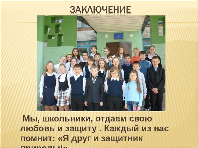Мы, школьники, отдаем свою любовь и защиту . Каждый из нас помнит: «Я друг и...