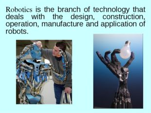 Robotics is the branch of technology that deals with the design, construction