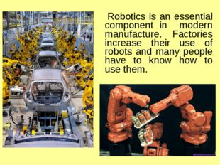Robotics is an essential component in modern manufacture. Factories increase