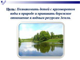 Цель: Познакомить детей с круговоротом воды в природе и прививать бережное от