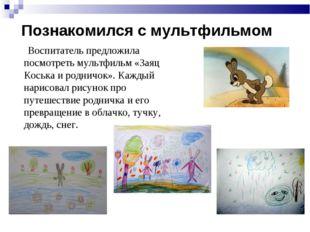 Познакомился с мультфильмом Воспитатель предложила посмотреть мультфильм «Зая
