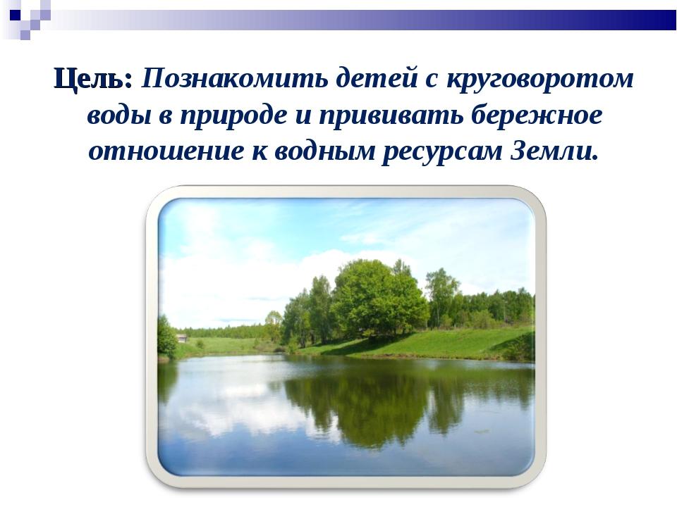 Цель: Познакомить детей с круговоротом воды в природе и прививать бережное от...