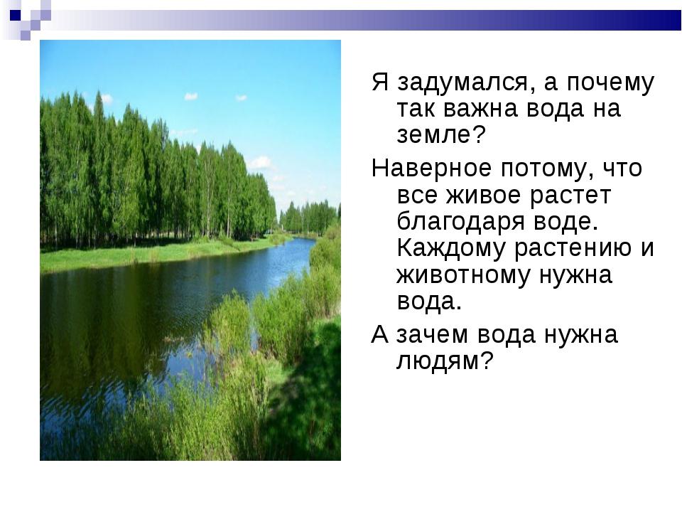 Я задумался, а почему так важна вода на земле? Наверное потому, что все живое...