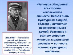 Дми́трий Серге́евич Лихачёв — советский и российский филолог, искусствовед, с