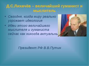 Д.С.Лихачёв – величайший гуманист и мыслитель Сегодня, когда миру реально угр