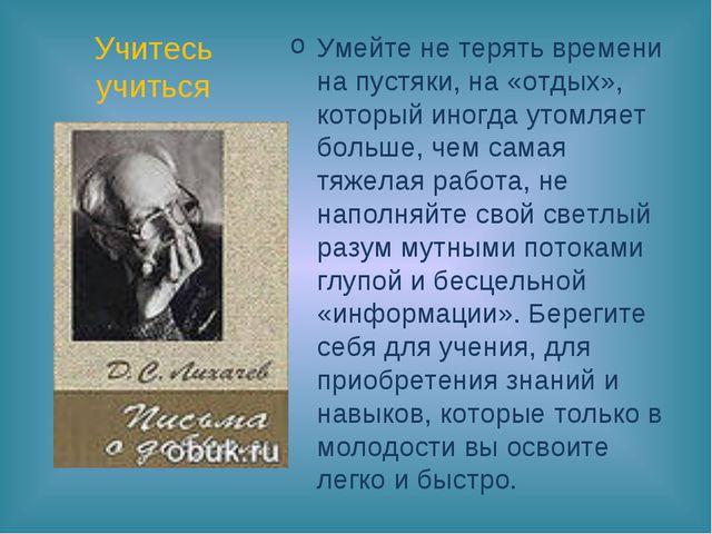 Учитесь учиться Умейте не терять времени на пустяки, на «отдых», который иног...