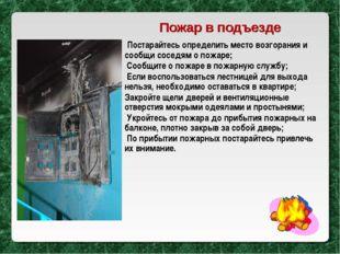 Постарайтесь определить место возгорания и сообщи соседям о пожаре; Сообщите