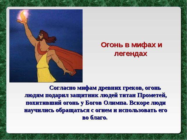 Согласно мифам древних греков, огонь людям подарил защитник людей титан Пром...