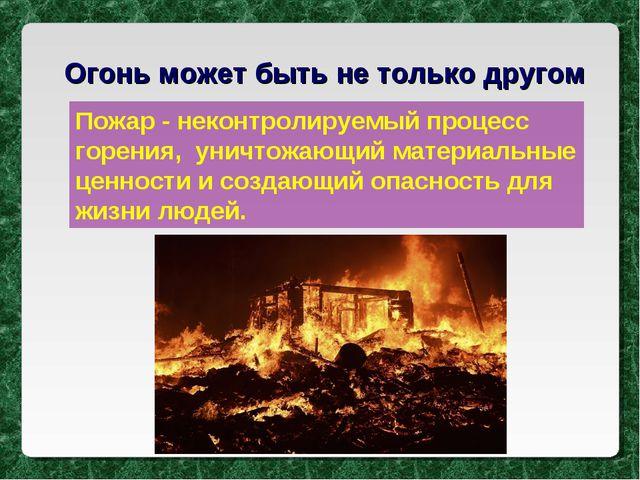 Огонь может быть не только другом Пожар - неконтролируемый процесс горения, у...