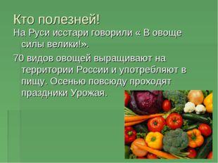 Кто полезней! На Руси исстари говорили « В овоще силы велики!». 70 видов овощ