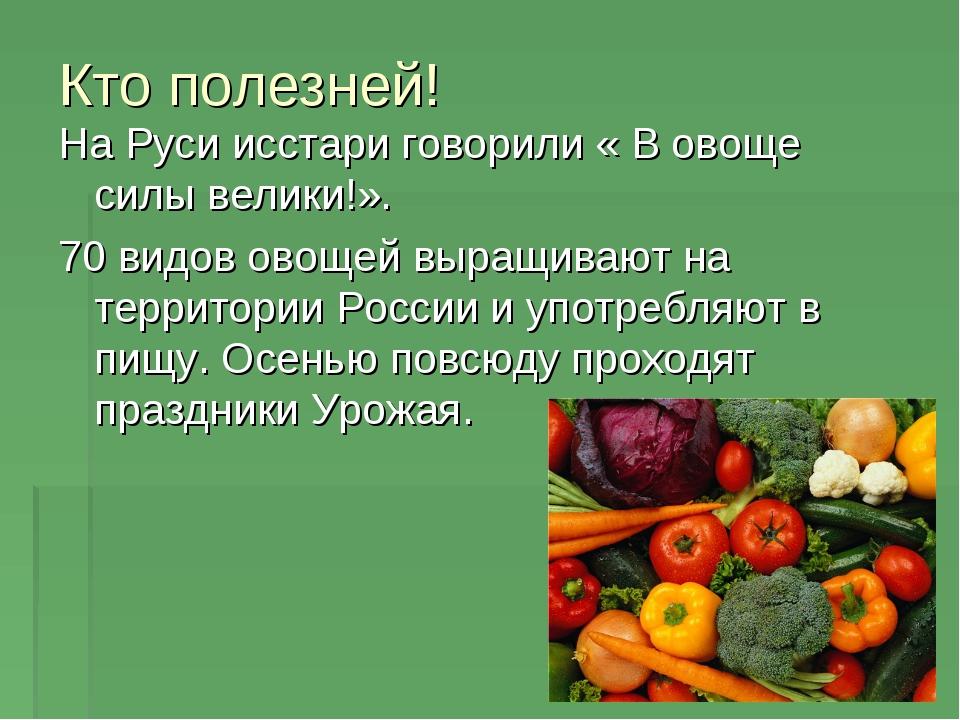 Кто полезней! На Руси исстари говорили « В овоще силы велики!». 70 видов овощ...