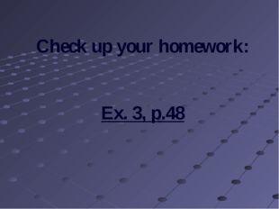 Check up your homework: Ex. 3, p.48