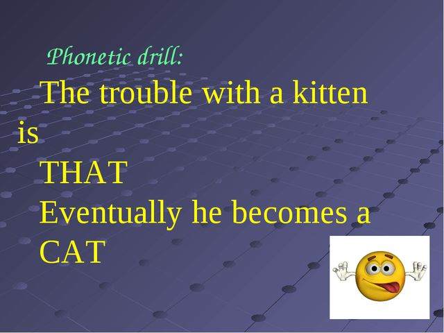 The trouble with a kitten is THAT Eventually he becomes a CAT Phonetic drill: