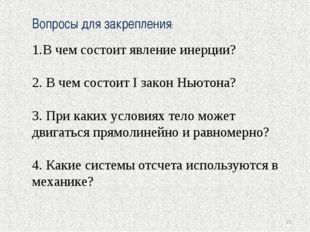 * Вопросы для закрепления: В чем состоит явление инерции? 2. В чем состоит I