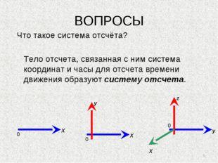* ВОПРОСЫ Что такое система отсчёта? Тело отсчета, связанная с ним система ко