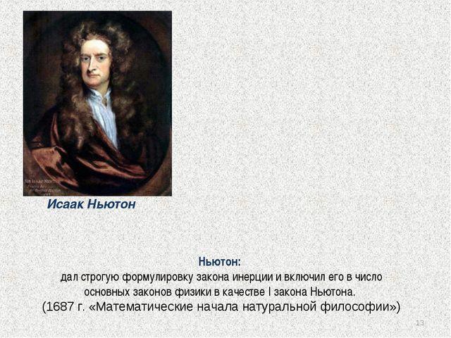 * Ньютон: дал строгую формулировку закона инерции и включил его в число основ...