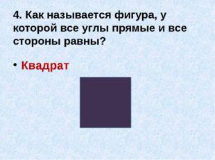 4. Как называется фигура, у которой все углы прямые и все стороны равны? Квад