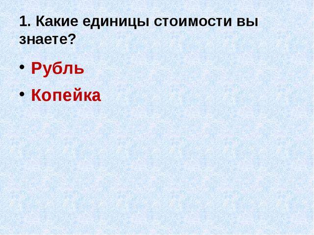 1. Какие единицы стоимости вы знаете? Рубль Копейка