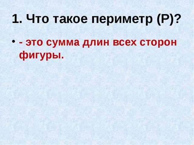 1. Что такое периметр (Р)? - это сумма длин всех сторон фигуры.