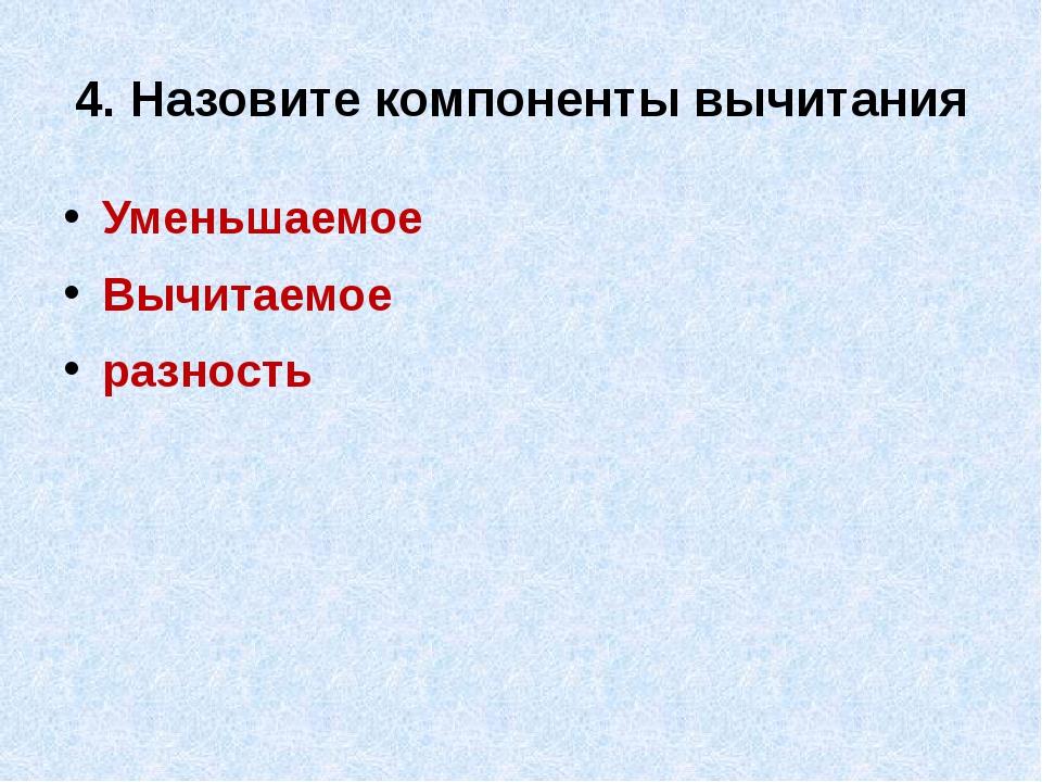 4. Назовите компоненты вычитания Уменьшаемое Вычитаемое разность
