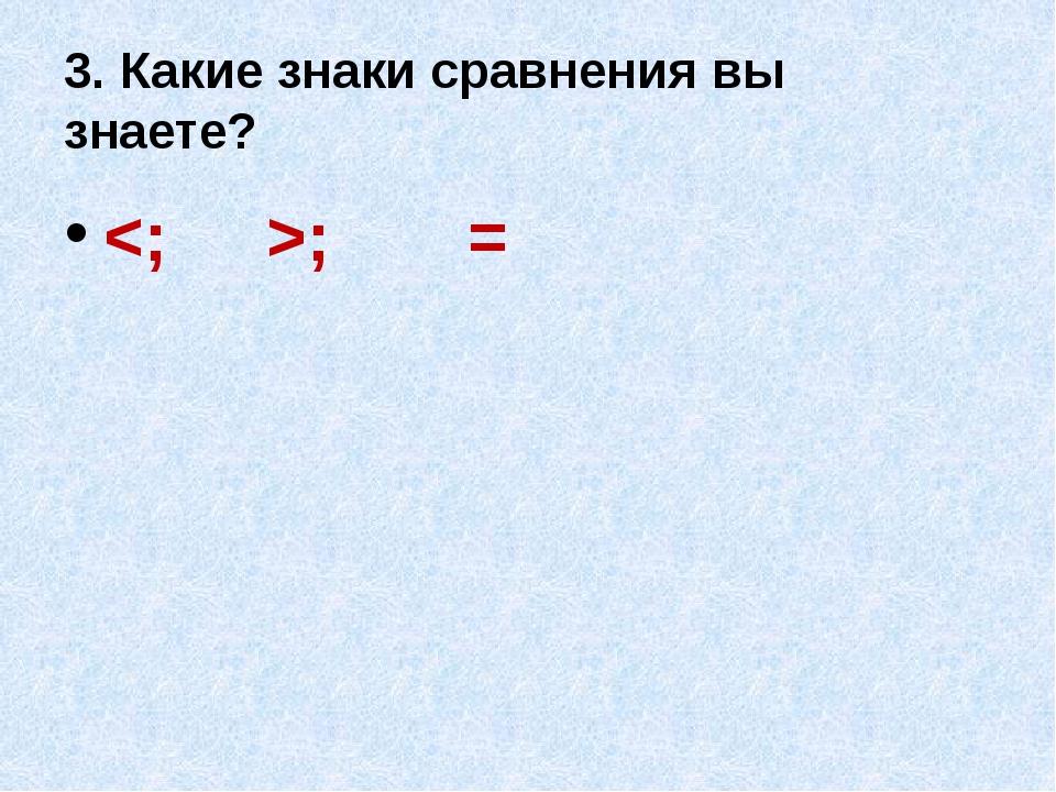 3. Какие знаки сравнения вы знаете? ; =