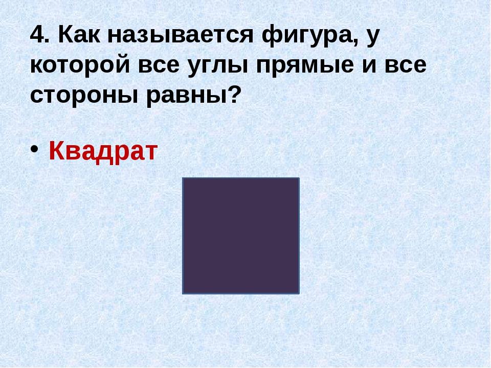 4. Как называется фигура, у которой все углы прямые и все стороны равны? Квад...