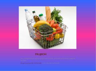 РАЦИОН Это определенный набор продуктов питания, который употребляет каждый ч