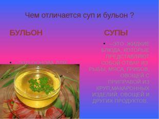 Чем отличается суп и бульон ? БУЛЬОН - ЭТО ОСНОВА ДЛЯ СУПА; ОТВАР ИЗ МЯСА, РЫ