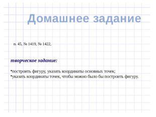 п. 45, № 1419, № 1422, творческое задание: построить фигуру, указать координ