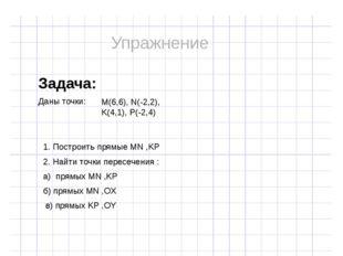 Задача: Даны точки: M(6,6), N(-2,2), K(4,1), P(-2,4) 1. Построить прямые MN