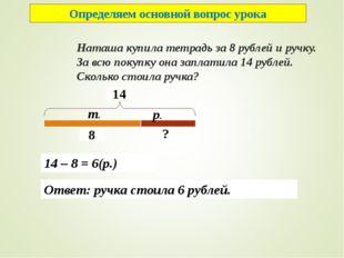 Наташа купила тетрадь за 8 рублей и ручку. За всю покупку она заплатила 14 р