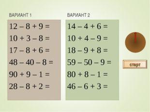 ВАРИАНТ 1 12 – 8 + 9 = 10 + 3 – 8 = 17 – 8 + 6 = 48 – 40 – 8 = 90 + 9 – 1 = 2