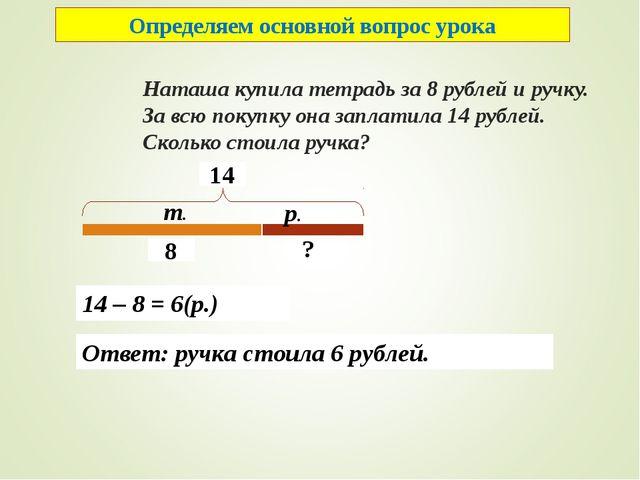 Наташа купила тетрадь за 8 рублей и ручку. За всю покупку она заплатила 14 р...