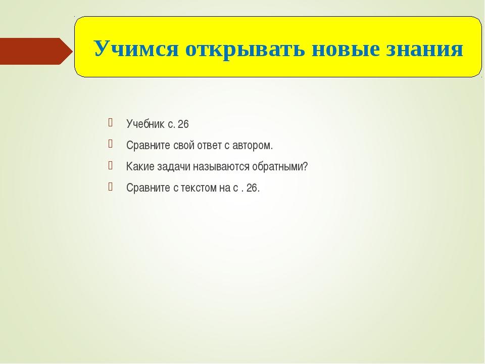 Учебник с. 26 Сравните свой ответ с автором. Какие задачи называются обратным...