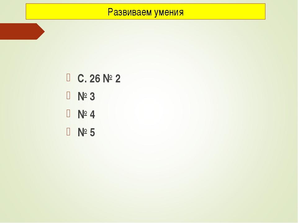 С. 26 № 2 № 3 № 4 № 5 Развиваем умения