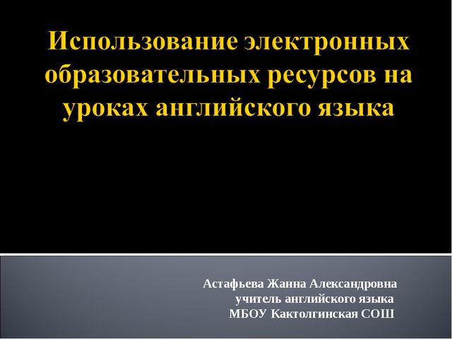 Астафьева Жанна Александровна учитель английского языка МБОУ Кактолгинская СОШ