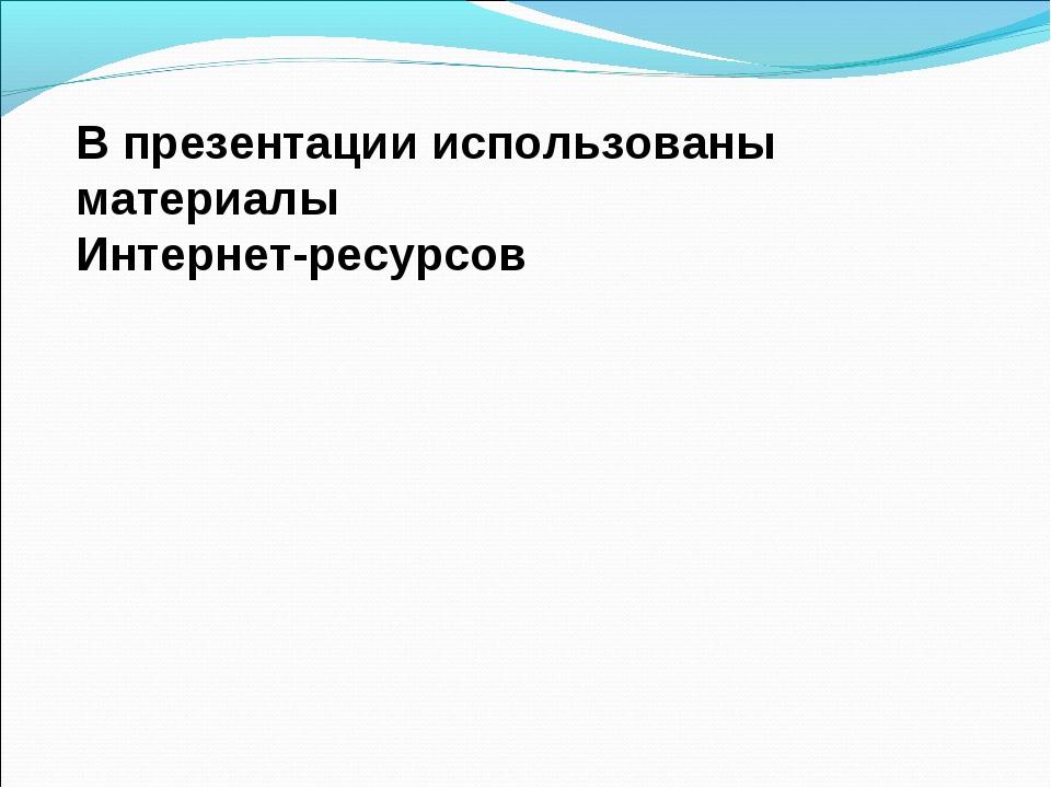 В презентации использованы материалы Интернет-ресурсов