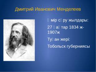 Дмитрий Иванович Менделеев Өмір сүру жылдары: 27 қаңтар 1834 ж-1907ж Туған же