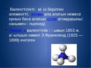 Валенттіліктің мәні берілген элементтің атомы ала алатын немесе орнын баса а