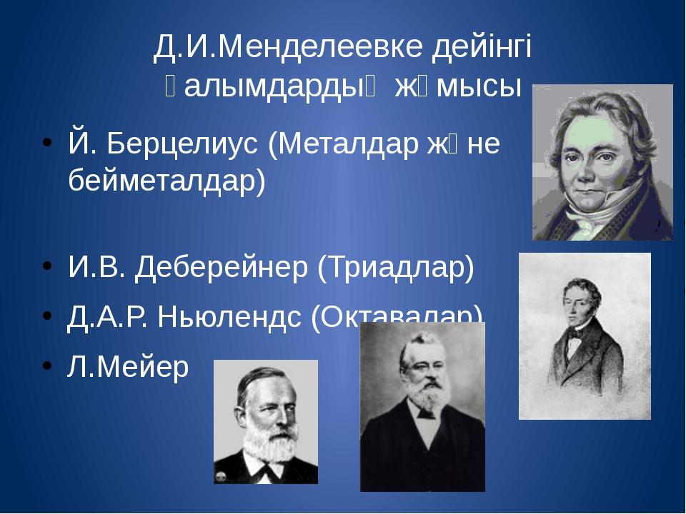 Д.И.Менделеевке дейінгі ғалымдардың жұмысы Й. Берцелиус (Металдар және беймет...