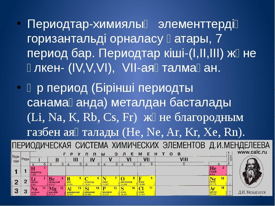 Периодтар-химиялық элементтердің горизантальді орналасу қатары, 7 период бар....