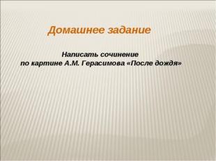 Домашнее задание Написать сочинение по картине А.М. Герасимова «После дождя»