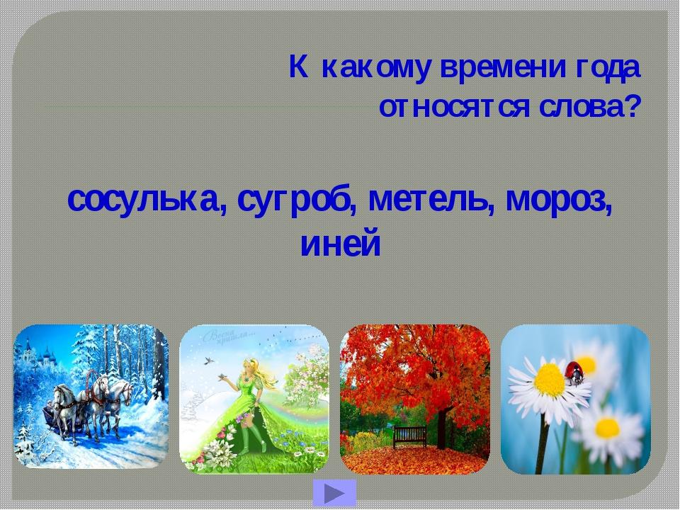 К какому времени года относятся слова? сосулька, сугроб, метель, мороз, иней