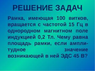 РЕШЕНИЕ ЗАДАЧ Рамка, имеющая 100 витков, вращается с частотой 15 Гц в однород