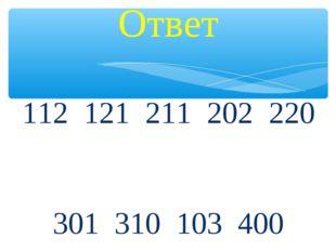 Ответ 112 121 211 202 220 301 310 103 400