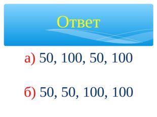 Ответ а) 50, 100, 50, 100 б) 50, 50, 100, 100